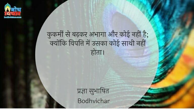 कुकर्मी से बढ़कर अभागा और कोई नहीं है; क्योंकि विपत्ति में उसका कोई साथी नहीं होता। : Kukarmi se badhkar koi abhaga nahi hai kyonki vipatti me uska koi saathi nahi hota. - प्रज्ञा सुभाषित