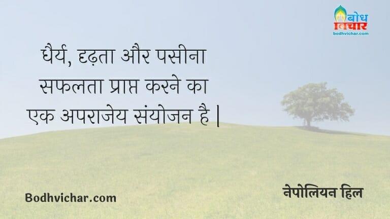 धैर्य, दृढ़ता और पसीना सफलता प्राप्त करने का एक अपराजेय संयोजन है   : Dheeraj, dridhta aur paseena safalta praapt karne ka aparajey sanyojan hai. - नेपोलियन हिल