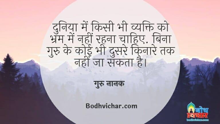 दुनिया में किसी भी व्यक्ति को भ्रम में नहीं रहना चाहिए. बिना गुरु के कोई भी दुसरे किनारे तक नहीं जा सकता है। : Duniya me kisi vyakti ko bharm me nahi rehna chahiye, guru ke bina koi bhi doosre kinare tak nahin ja sakta. - गुरु नानक देव