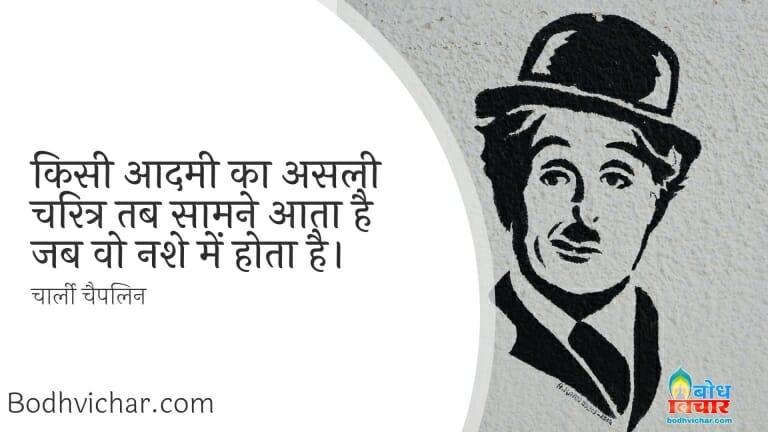 किसी आदमी का असली चरित्र तब सामने आता है जब वो नशे में होता है। : Kisi aadmi ka asli charitra tab saamne aata hai jab wah nashe me hota hai. - चार्ली चैपलिन