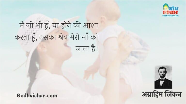मैं जो भी हूँ, या होने की आशा करता हूँ, उसका श्रेय मेरी माँ को जाता है। : Main jo bhi hu ya hone ki aasha karta hu uska shreya meri maa ko jata hai - अब्राहम लिंकन