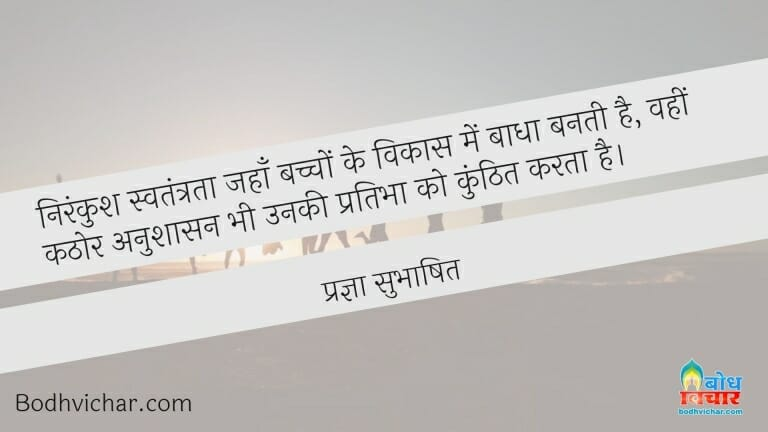 निरंकुश स्वतंत्रता जहाँ बच्चों के विकास में बाधा बनती है, वहीं कठोर अनुशासन भी उनकी प्रतिभा को कुंठित करता है। : Nirankush swatantrata jahan bachcho ke vikas me badha banti hai, wahin kathor anushaasan bhi unki pratibha ko kunhit karta hai. - प्रज्ञा सुभाषित