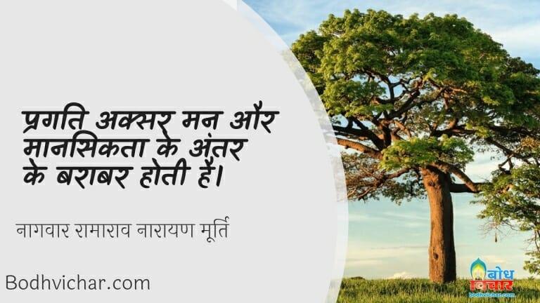 प्रगति अक्सर मन और मानसिकता के अंतर के बराबर होती है। : Pragati aksar man aur mansikta ke antar ke barabar hoti hai. - नागवार रामाराव नारायण मूर्ति