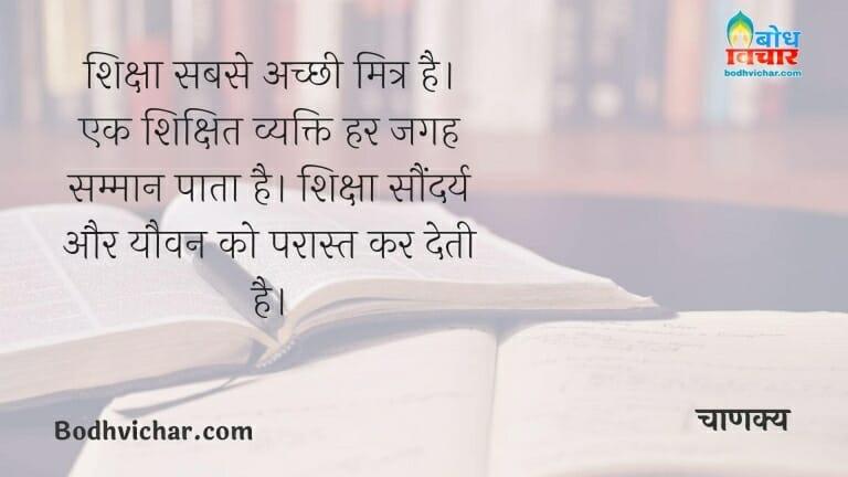 शिक्षा सबसे अच्छी मित्र है। एक शिक्षित व्यक्ति हर जगह सम्मान पाता है। शिक्षा सौंदर्य और यौवन को परास्त कर देती है। : Siksha sabse achchi mitra hai. sikshit vyakti har jagah samman pata hai. siksha saundarya aur yauvan ko paraast kar deti hai. - चाणक्य