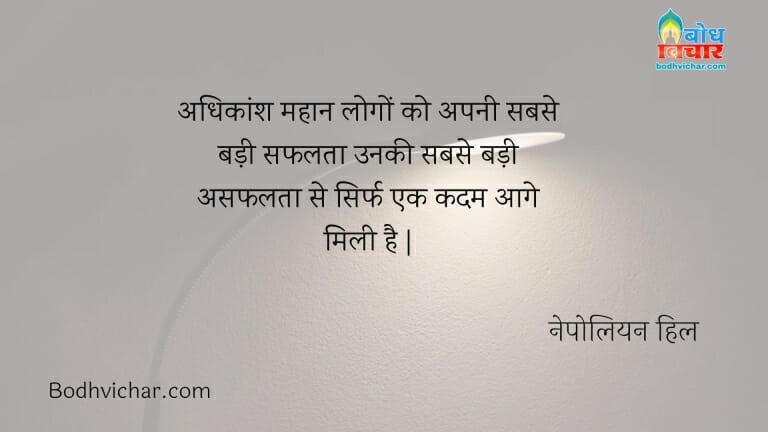 अधिकांश महान लोगों को अपनी सबसे बड़ी सफलता उनकी सबसे बड़ी असफलता से सिर्फ एक कदम आगे मिली है   : Adhikansh mahan logo ko apni sabse badi safalta unki sabse badi asafalta se sirf ek kadam aage mili hai. - नेपोलियन हिल