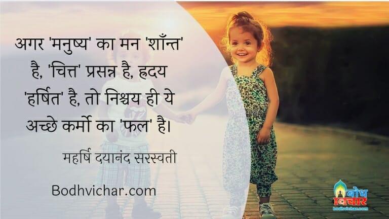 अगर 'मनुष्य' का मन 'शाँन्त' है, 'चित्त' प्रसन्न है, ह्रदय 'हर्षित' है, तो निश्चय ही ये अच्छे कर्मो का 'फल' है। : Agar manushya ka man shant hai, chitta prasanna hai hriday harshit hai to nishchaya hi yah achche karmo ka fal hai. - महर्षि दयानंद सरस्वती