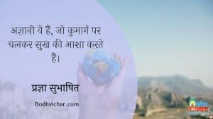 अज्ञानी वे हैं, जो कुमार्ग पर चलकर सुख की आशा करते हैं। : Agyani ve hain jo kumarg par chalakar sukh ki aasha karte hain. - प्रज्ञा सुभाषित