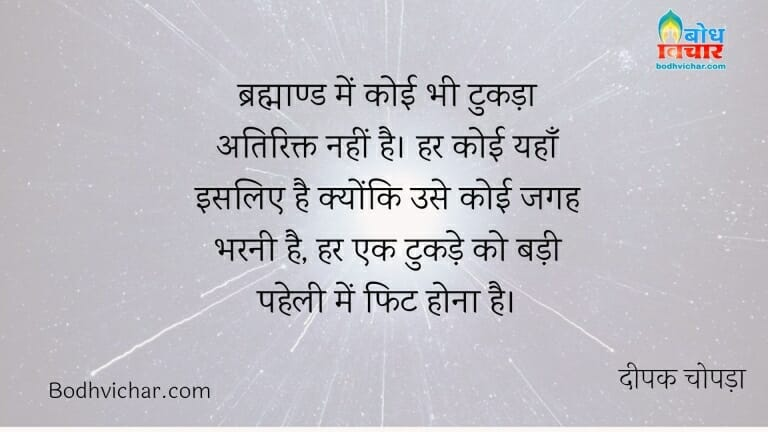 ब्रह्माण्ड में कोई भी टुकड़ा अतिरिक्त नहीं है। हर कोई यहाँ इसलिए है क्योंकि उसे कोई जगह भरनी है, हर एक टुकड़े को बड़ी पहेली में फिट होना है। : Brahmaand me koi bhi tukda atirikt nahi hai. har koi yahan isliye hai kyonki use koi jagah bharni hai. har tukde ko ek badi paheli me fit baithna hai - दीपक चोपड़ा