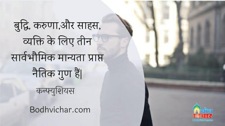 बुद्धि, करुणा,और साहस, व्यक्ति के लिए तीन सार्वभौमिक मान्यता प्राप्त नैतिक गुण हैं| : Buddhi karuna aur saahas vyakti ke liye teen sarvabhaumik manyata prapt naitik gun hain. - कन्फ्युशियस
