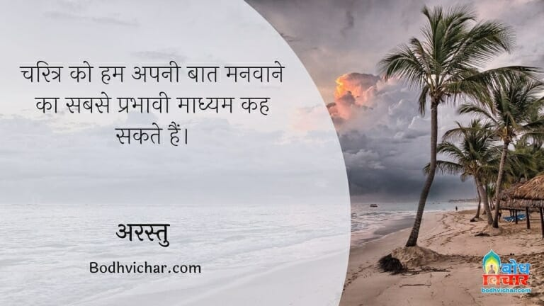 चरित्र को हम अपनी बात मनवाने का सबसे प्रभावी माध्यम कह सकते हैं। : Charitra ko hum apni baat manvaane ka sabse prabhavi madhyam kah sakte hain. - अरस्तु