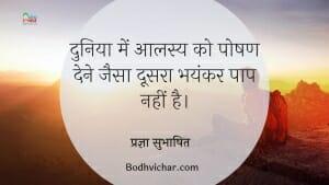 दुनिया में आलस्य को पोषण देने जैसा दूसरा भयंकर पाप नहीं है। : Duniya me aalasya ko poshan dene jaisa bhayankar paap nahi hai. - प्रज्ञा सुभाषित