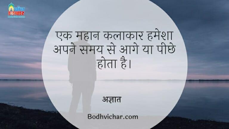 एक महान कलाकार हमेशा अपने समय से आगे या पीछे होता है। : Ek mahan kalakar hamesha apne samay se aage ya peeche hota hai. - अज्ञात