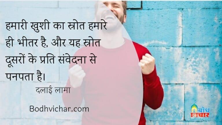 हमारी खुशी का स्रोत हमारे ही भीतर है, और यह स्रोत दूसरों के प्रति संवेदना से पनपता है। : Hamari khushi ka srota hamare bheetar hi hai aur yah shrot doosro ke prati samvedna se aata hai. - दलाई लामा
