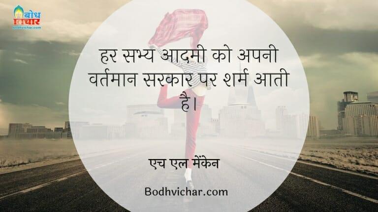 हर सभ्य आदमी को अपनी वर्तमान सरकार पर शर्म आती है। : Har sabhya aadmi ko apni vartaman sarakar par sharm aati hai - एच एल मेंकेन