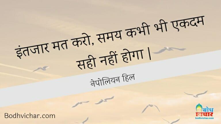 इंतजार मत करो, समय कभी भी एकदम सही नहीं होगा   : Intezar mat karo, samay kabhi bhi ekdum sahi nahi hoga. - नेपोलियन हिल