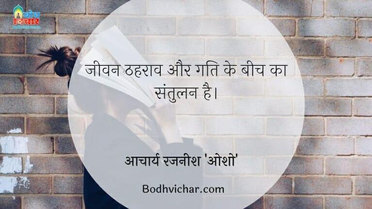 जीवन ठहराव और गति के बीच का संतुलन है। : Jeevan thahraav aur gati ke beech ka santulan hai. - आचार्य रजनीश 'ओशो'
