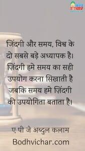 जिंदगी और समय, विश्व के दो सबसे बड़े अध्यापक है। ज़िंदगी हमे समय का सही उपयोग करना सिखाती है जबकि समय हमे ज़िंदगी की उपयोगिता बताता है। : Jindgi aur samay vishva ke do sabse bade adhyapak hain. indgi hame samay ki ahmiyat batati hai to samay humein jindgi ki upyogita. - ए पी जे अब्दुल कलाम