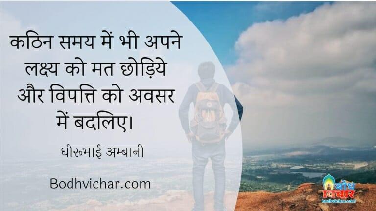 कठिन समय में भी अपने लक्ष्य को मत छोड़िये और विपत्ति को अवसर में बदलिए। : Kathin samay me bhi apne lakshya ko mat chhodiye aur vipatti ko avsar mein tabdeel kijiye. - धीरूभाई अम्बानी