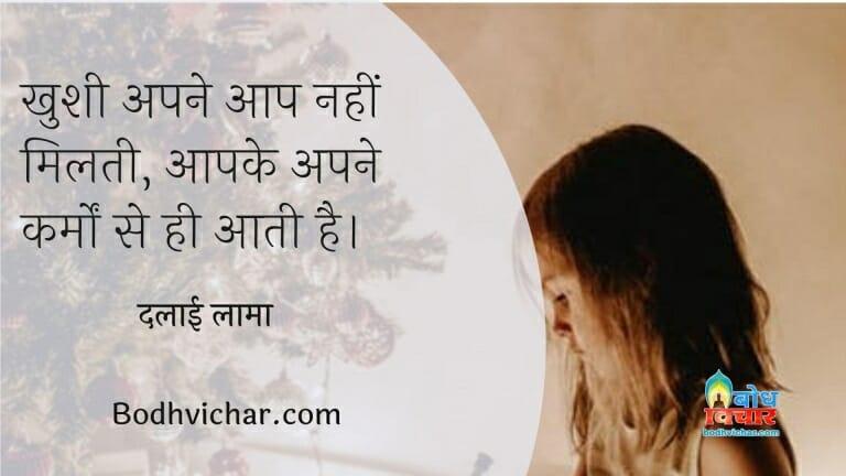 खुशी अपने आप नहीं मिलती, आपके अपने कर्मों से ही आती है। : Khushi apne aap nahi milti , aapke apne karmo se aati hai. - दलाई लामा