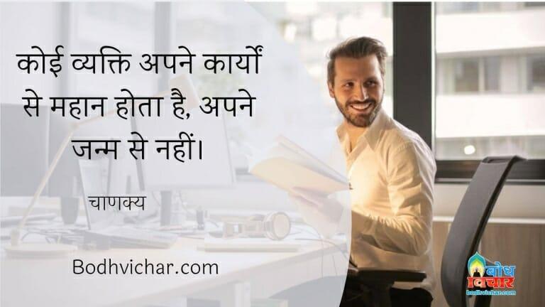 कोई व्यक्ति अपने कार्यों से महान होता है, अपने जन्म से नहीं। : Koi bhi vyakti karyo se mahan hota hai janm se nahi. - चाणक्य