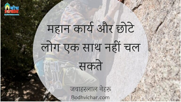 महान कार्य और छोटे लोग एक साथ नहीं चल सकते : Mahan karya aur chhote log ek sath nahi chal sakte. - जवाहरलाल नेहरू