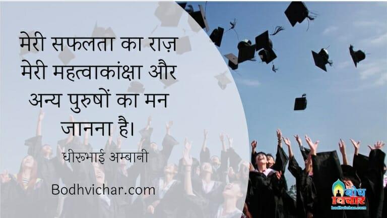 मेरी सफलता का राज़ मेरी महत्वाकांक्षा और अन्य पुरुषों का मन जानना है। : Meri saflta ka raaj mei mahatvakanksha aur anya logo ke man ko janna hai. - धीरूभाई अम्बानी