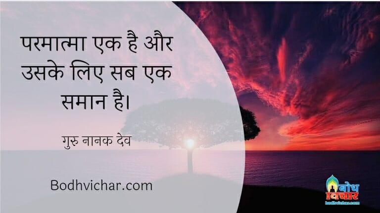 परमात्मा एक है और उसके लिए सब एक समान है। : Parmatma ek hai uske liye sab samaan hain. - गुरु नानक देव