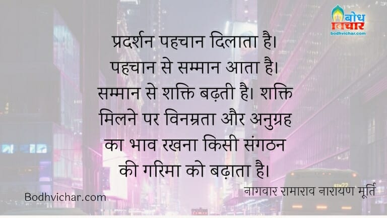 प्रदर्शन पहचान दिलाता है। पहचान से सम्मान आता है। सम्मान से शक्ति बढ़ती है। शक्ति मिलने पर विनम्रता और अनुग्रह का भाव रखना किसी संगठन की गरिमा को बढ़ाता है। : Pradarshan pehchan dilata hai, pehchan se samman aata hai, samman se shakti badhti hai, shakti milne par vinamrata aur anugrah ka bhav rakhne se garima badhti hai. - नागवार रामाराव नारायण मूर्ति