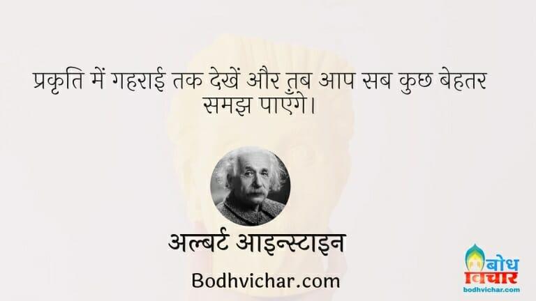 प्रकृति में गहराई तक देखें और तब आप सब कुछ बेहतर समझ पाएँगे। : Prakriti me yadi gahraai se dkhe to aap sab kuchh behtar dhang se samajh payenge - अल्बर्ट आइन्स्टाइन