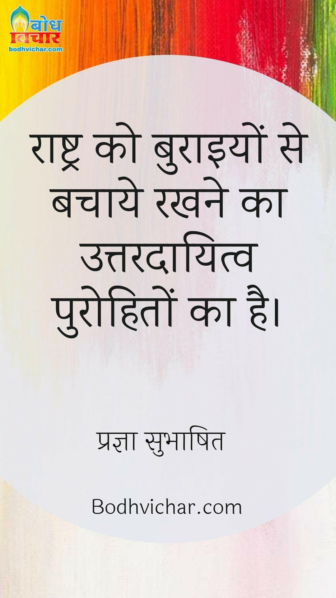 राष्ट्र को बुराइयों से बचाये रखने का उत्तरदायित्व पुरोहितों का है। : Rashtra ko buraaiyon se bachane ka uttardayitva purohito ka hai. - प्रज्ञा सुभाषित