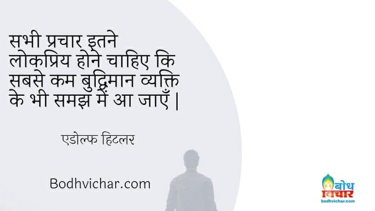 सभी प्रचार इतने लोकप्रिय होने चाहिए कि सबसे कम बुद्धिमान व्यक्ति के भी समझ में आ जाएँ | : Sabhi prachar itne lokpriya hone chahiye ki sabse kam buddhiman vyakti ki samajh me aa jaye. - एडोल्फ हिटलर