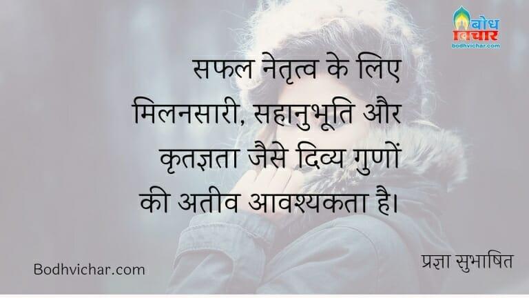 सफल नेतृत्व के लिए मिलनसारी, सहानुभूति और कृतज्ञता जैसे दिव्य गुणों की अतीव आवश्यकता है। : Safal netritva ke liye milansaari, sahanubhooti aur kritagyata jaise divya guno ki atyavashyakta hai. - प्रज्ञा सुभाषित