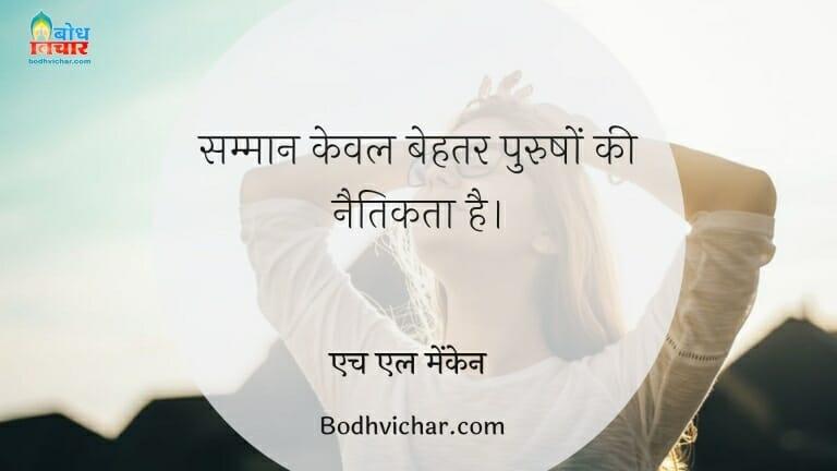 सम्मान केवल बेहतर पुरुषों की नैतिकता है। : Samman keval behatar purushon ki naitikta hai - एच एल मेंकेन