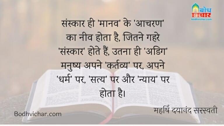 संस्कार ही 'मानव' के 'आचरण' का नीव होता है, जितने गहरे 'संस्कार' होते हैं, उतना ही 'अडिग' मनुष्य अपने 'कर्तव्य' पर, अपने 'धर्म' पर, 'सत्य' पर और 'न्याय' पर होता है। : Sanskar hi maanav ke acharan ki neev hota hai. sanskar jitna gahra hota hai utna hi adig manushya apne kartavya par apne dharm par satya par aur nyay par hota hai. - महर्षि दयानंद सरस्वती