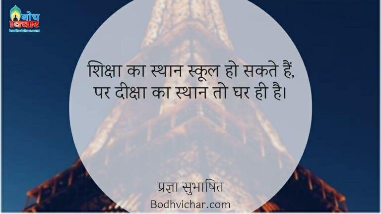 शिक्षा का स्थान स्कूल हो सकते हैं, पर दीक्षा का स्थान तो घर ही है। : Shiksha ka sthaan to vidyalaya ho sakta hai parantu deeksha to ghar me hi milegi - प्रज्ञा सुभाषित