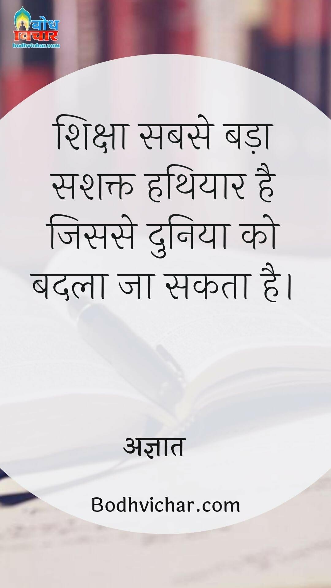 शिक्षा सबसे बड़ा सशक्त हथियार है जिससे दुनिया को बदला जा सकता है। : Siksha sabse bada hathiyar hai jisse duniya ko badla jaa sakta hai - अज्ञात