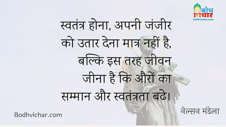 स्वतंत्र होना, अपनी जंजीर को उतार देना मात्र नहीं है, बल्कि इस तरह जीवन जीना है कि औरों का सम्मान और स्वतंत्रता बढे। : Swatantra hona apni zanzeer utaar dena matra nahi hai, balki is tarah jeevan jeena hai ki auro ka samman aur swatantrata badhe. - नेल्सन मंडेला