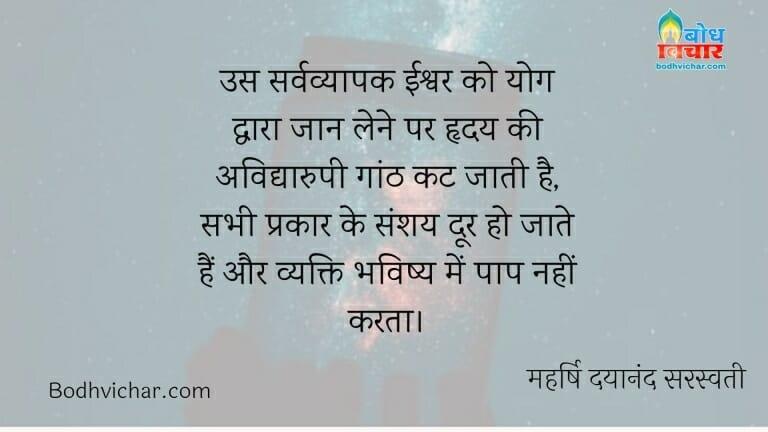 उस सर्वव्यापक ईश्वर को योग द्वारा जान लेने पर हृदय की अविद्यारुपी गांठ कट जाती है, सभी प्रकार के संशय दूर हो जाते हैं और व्यक्ति भविष्य में पाप नहीं करता। : Us sarvavyaapak ishwar ko yoga dwara jaan lene par hridaya ki avidyaroopi ganth kat jaati hai. sabh prakar ke sanshay door ho jate hain vyakti bhavishya me koi paap nahi karta. - महर्षि दयानंद सरस्वती