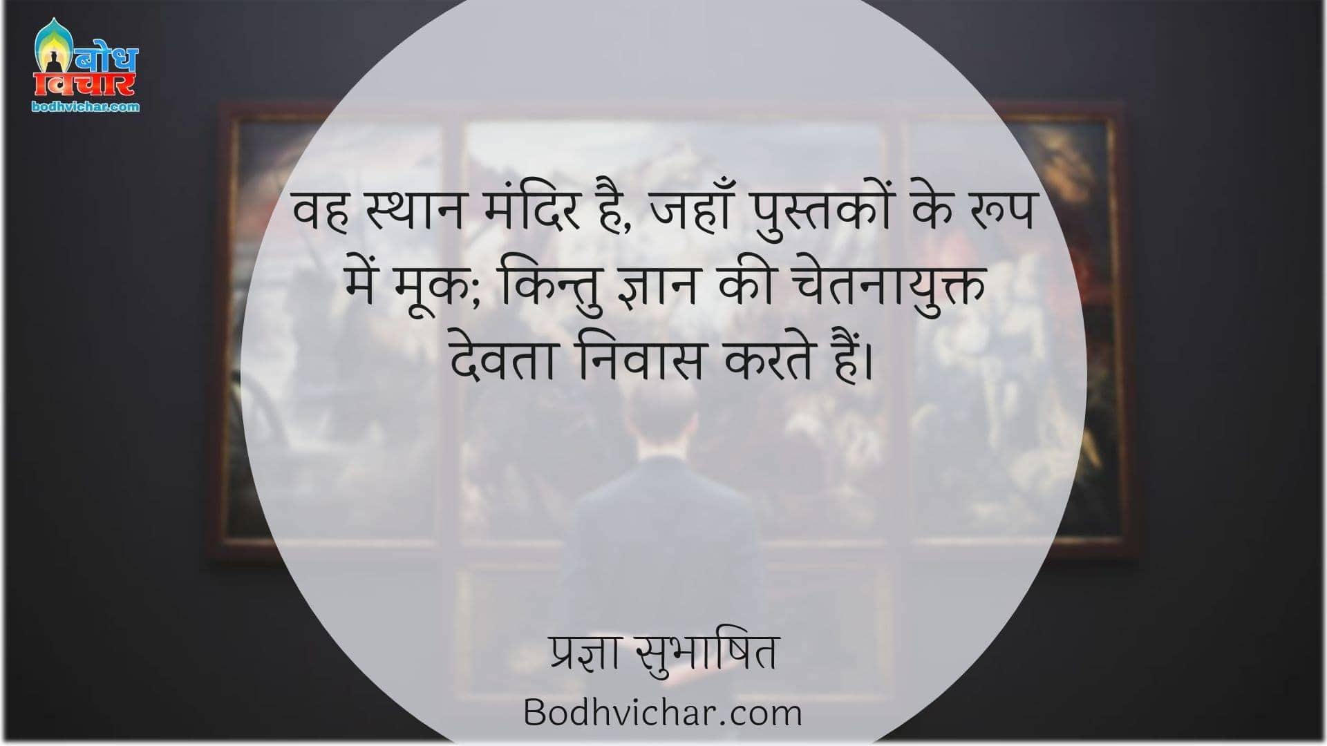 वह स्थान मंदिर है, जहाँ पुस्तकों के रूप में मूक; किन्तु ज्ञान की चेतनायुक्त देवता निवास करते हैं। : Vah sthan mandir hai, jahan pustako ke roop me mook kintu gyaan ki chetnayukt devta nivas karte hain. - प्रज्ञा सुभाषित