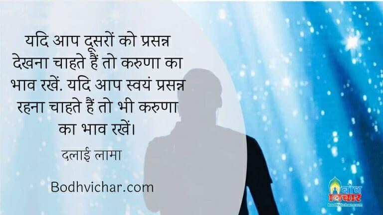 यदि आप दूसरों को प्रसन्न देखना चाहते हैं तो करुणा का भाव रखें. यदि आप स्वयं प्रसन्न रहना चाहते हैं तो भी करुणा का भाव रखें। : Yadi aap dusro ko prasanna dekhna chahte hain to karuna ka bhav rakhen aur yadi aap swayam prasanna rahna chahte hain to bhi karuna ka bhav rakhein - दलाई लामा