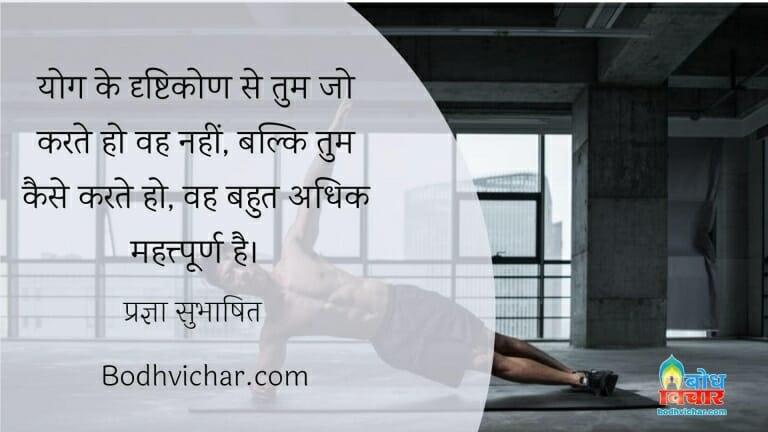 योग के दृष्टिकोण से तुम जो करते हो वह नहीं, बल्कि तुम कैसे करते हो, वह बहुत अधिक महत्त्पूर्ण है। : Yoga ke drishtikon se tum jo karte ho wah nahi balki tum kaise karte ho vah bahut adhik mahatvapurna hai. - प्रज्ञा सुभाषित