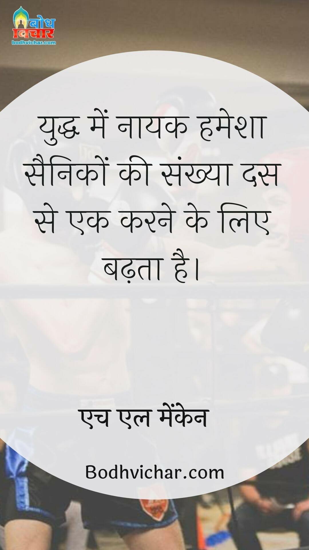 युद्ध में नायक हमेशा सैनिकों की संख्या दस से एक करने के लिए बढ़ता है। : Yuddh me nayak hamesha sainiko ki sankhya das se ek karne ke liye badhta hai - एच एल मेंकेन