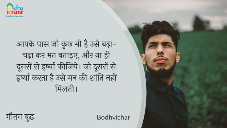 आपके पास जो कुछ भी है है उसे बढ़ा-चढ़ा कर मत बताइए, और ना ही दूसरों से इर्ष्या कीजिये। जो दूसरों से इर्ष्या करता है उसे मन की शांति नहीं मिलती। : Aapke pass jo kuchh bhi hai use badhha chadhakar nmat bataiye aur na hi doosro se irshya keejiye.jo ddoro se irshya krta hai use man ki shnati kabhi nahi milti. - गौतम बुद्ध
