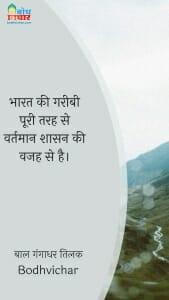 भारत की गरीबी पूरी तरह से वर्तमान शासन की वजह से है। : Bharat ki gareebi poori tarah se vartman shasan ki vajah se hai. - बाल गंगाधर तिलक