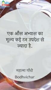 एक औंस अभ्यास का मूल्य कई टन उपदेश से ज्यादा है. : Ek ounce abhyaas ka mulya kai ton uodehs se jyada hai. - महात्मा गाँधी