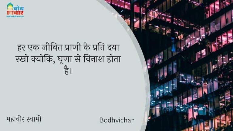 हर एक जीवित प्राणी के प्रति दया रखो क्योकि, घृणा से विनाश होता है। : Har jeevit praani ke prati dayaa rakho kyonki ghrina se vinaash hota hai. - महावीर स्वामी