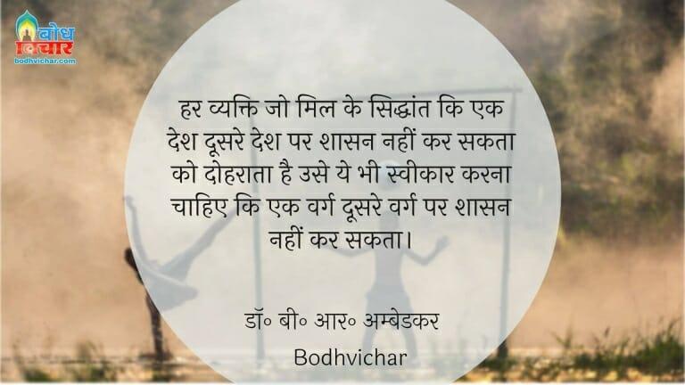 हर व्यक्ति जो मिल के सिद्धांत कि एक देश दूसरे देश पर शासन नहीं कर सकता को दोहराता है उसे ये भी स्वीकार करना चाहिए कि एक वर्ग दूसरे वर्ग पर शासन नहीं कर सकता। : Har vyakti jo mil ke siddhant ki ek desh doosre desh par shasan nahi kar sakta ko dohraata hai , use yahbhi sweekarna chahiye ki ek varg doosre varg par shasan nahin karta. - डॉ॰ बी॰ आर॰ अम्बेडकर