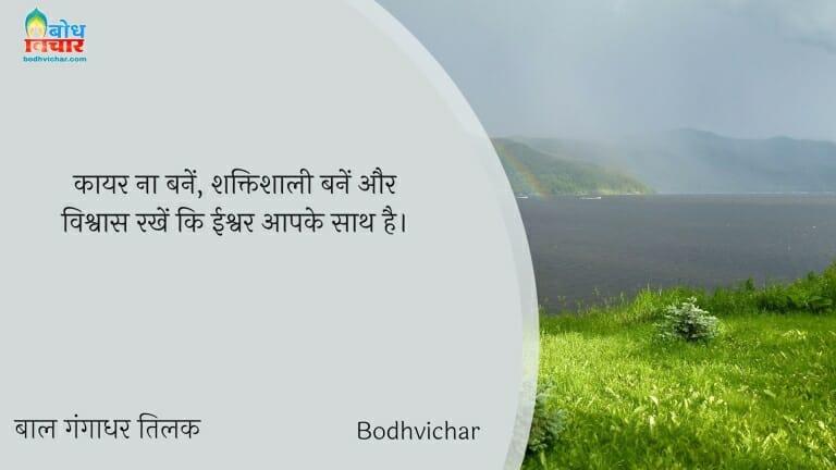 कायर ना बनें, शक्तिशाली बनें और विश्वास रखें कि ईश्वर आपके साथ है। : Kaayar na banein, shaktishaali bane aur vishwas rakhein ki ishwar aapke sath hai. - बाल गंगाधर तिलक