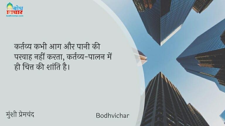 कर्तव्य कभी आग और पानी की परवाह नहीं करता, कर्तव्य-पालन में ही चित्त की शांति है। : Kartavya kabhi aag aur paani ki parwaah nahikarta, kartavya paalan me hi chitt ki shanti hai. - मुंशी प्रेमचंद