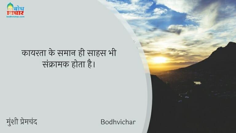 कायरता के समान ही साहस भी संक्रामक होता है। : Kayarta ke samaan sahas bhi sankramak hota hai. - मुंशी प्रेमचंद